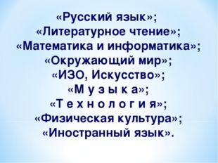 «Русский язык»; «Литературное чтение»; «Математика и информатика»; «Окружающи