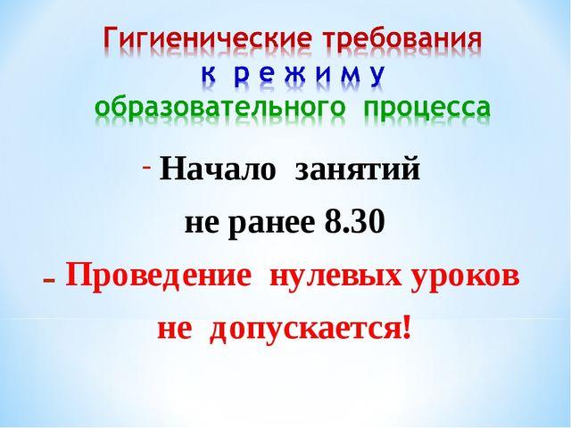 Начало занятий не ранее 8.30 Проведение нулевых уроков не допускается!