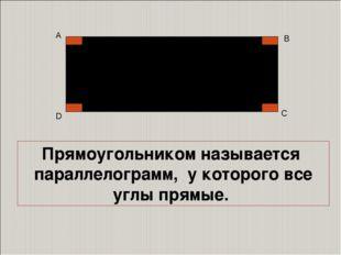 А D В С Прямоугольником называется параллелограмм, у которого все углы прямые.