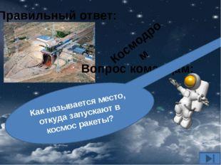 Вопрос командам: Как называется место, откуда запускают в космос ракеты? Прав