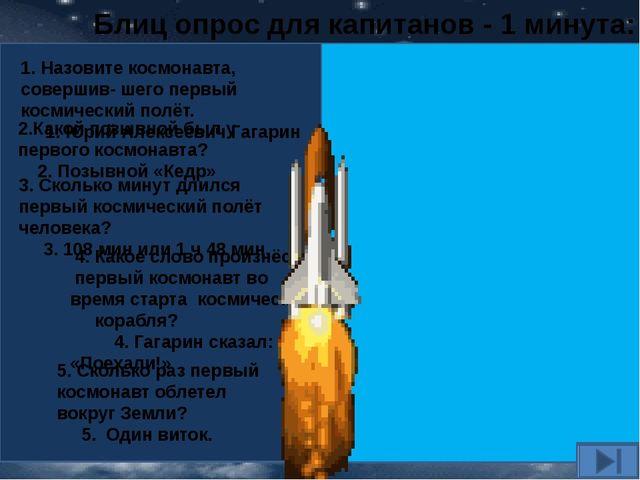 Блиц опрос для капитанов - 1 минута: 2.Какой позывной был у первого космонавт...