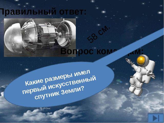 Вопрос командам: Какие размеры имел первый искусственный спутник Земли? Прави...