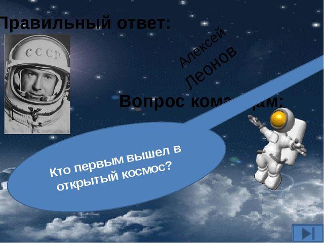 Вопрос командам: Кто первым вышел в открытый космос? Правильный ответ: Алексе...