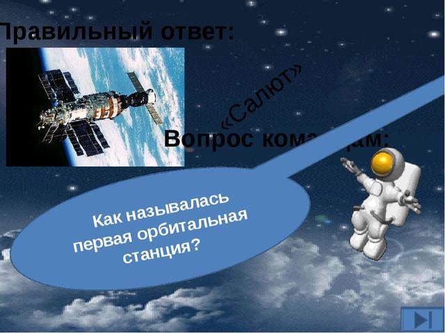 Вопрос командам: Как называлась первая орбитальная станция? Правильный ответ:...