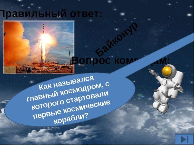 Вопрос командам: Как назывался главный космодром, с которого стартовали первы...