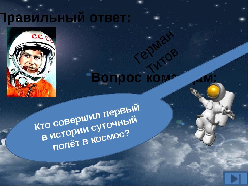 Вопрос командам: Кто совершил первый в истории суточный полёт в космос? Прави...