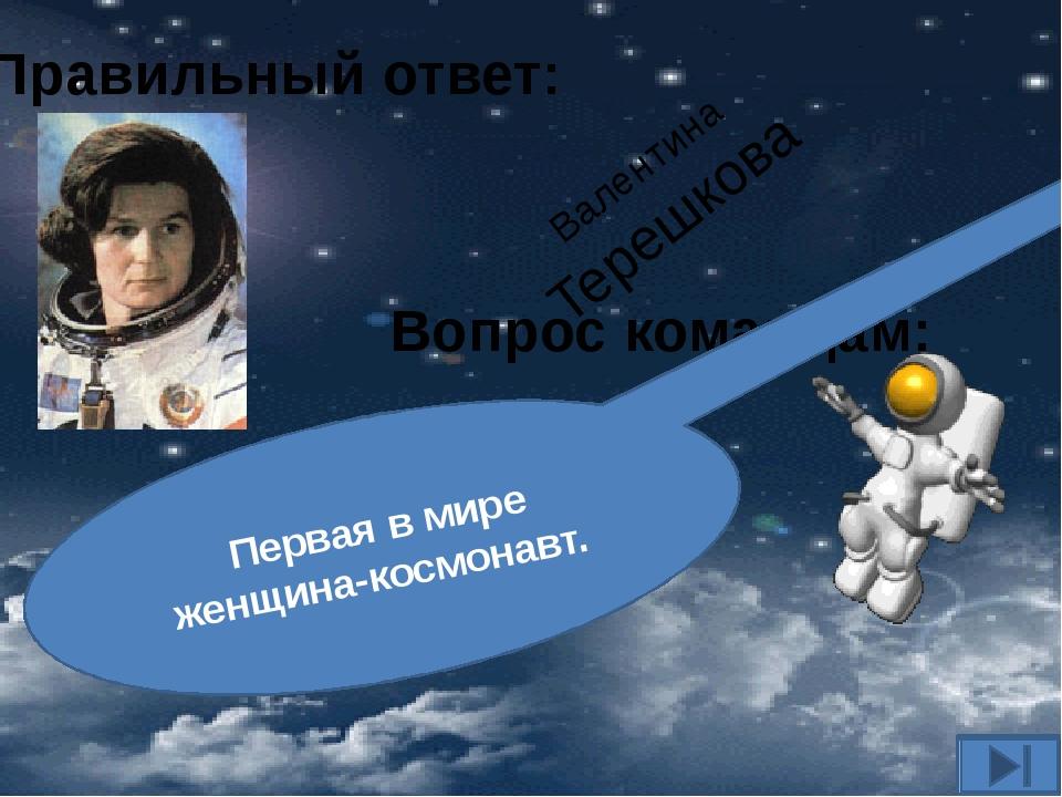 Вопрос командам: Первая в мире женщина-космонавт. Правильный ответ: Валентина...