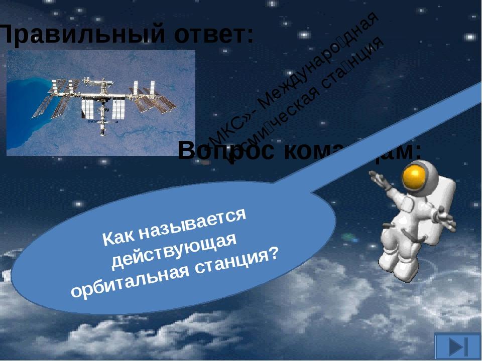 Вопрос командам: Как называется действующая орбитальная станция? Правильный о...
