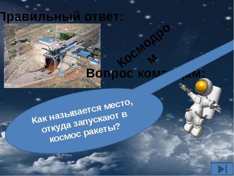 Вопрос командам: Как называется место, откуда запускают в космос ракеты? Прав...