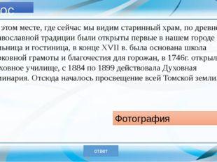 Вопрос № 6 В этом Томском храме, по воспоминаниям старых томичей, ежегодно п