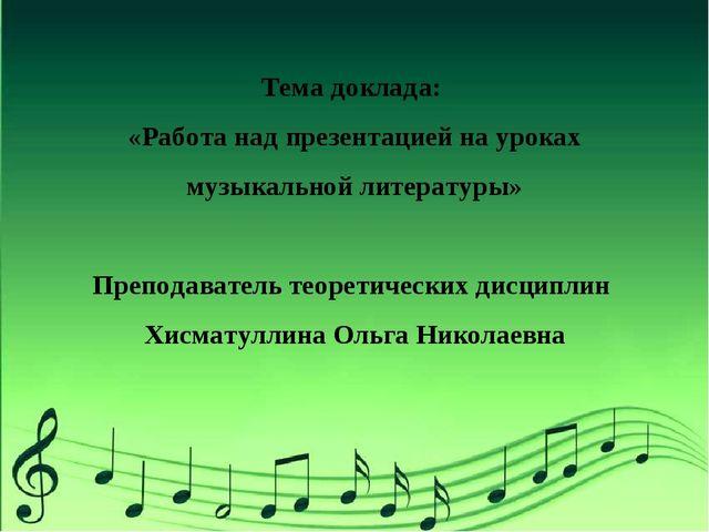 Тема доклада: «Работа над презентацией на уроках музыкальной литературы» Преп...