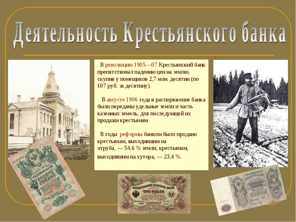 В революцию 1905—07 Крестьянский банк препятствовал падению цен на землю, ск...