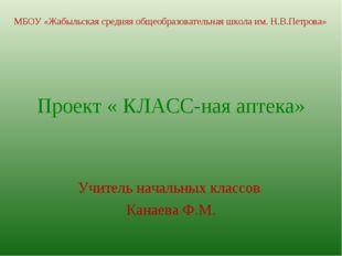 Проект « КЛАСС-ная аптека» Учитель начальных классов Канаева Ф.М. МБОУ «Жабы