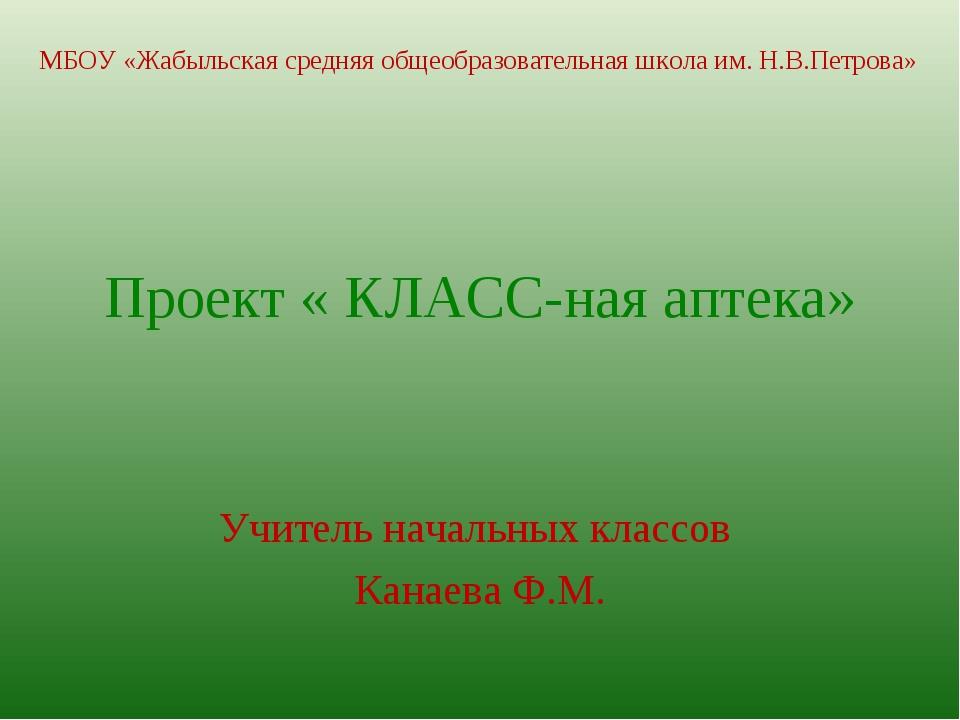 Проект « КЛАСС-ная аптека» Учитель начальных классов Канаева Ф.М. МБОУ «Жабы...