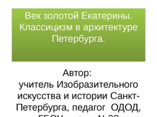 Век золотой Екатерины. Классицизм в архитектуре Петербурга. Автор: учитель Из
