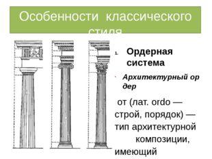 Особенности классического стиля Ордерная система Архитектурныйордер от(лат.