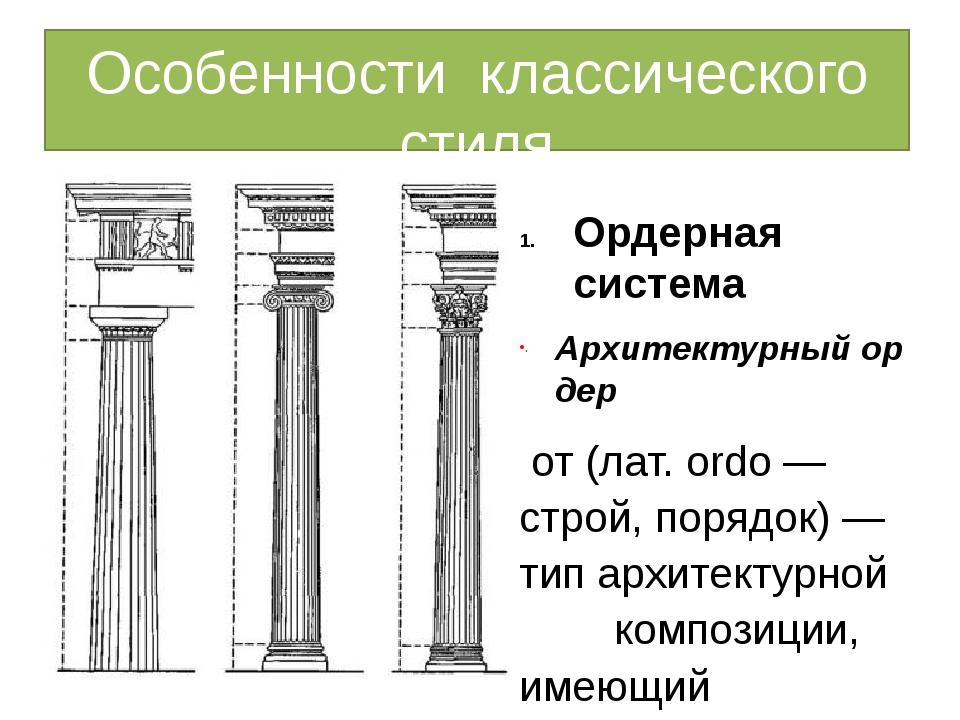 Особенности классического стиля Ордерная система Архитектурныйордер от(лат....