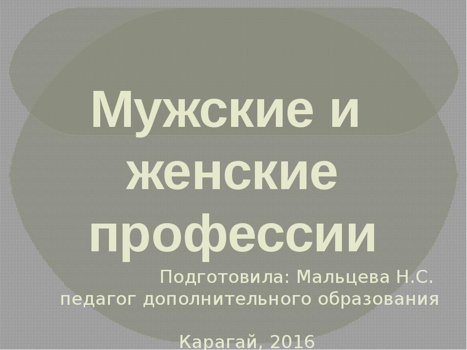 Мужские и женские профессии Подготовила: Мальцева Н.С. педагог дополнительног...