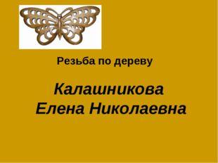 Калашникова Елена Николаевна Резьба по дереву