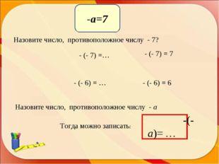 Назовите число,противоположное числу- 7? - (- 7) =… - (- 6) = … Назовит
