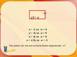 -(-а)= а Так каким же числом может быть выражение -а? а = 5, то -а = а = -9,