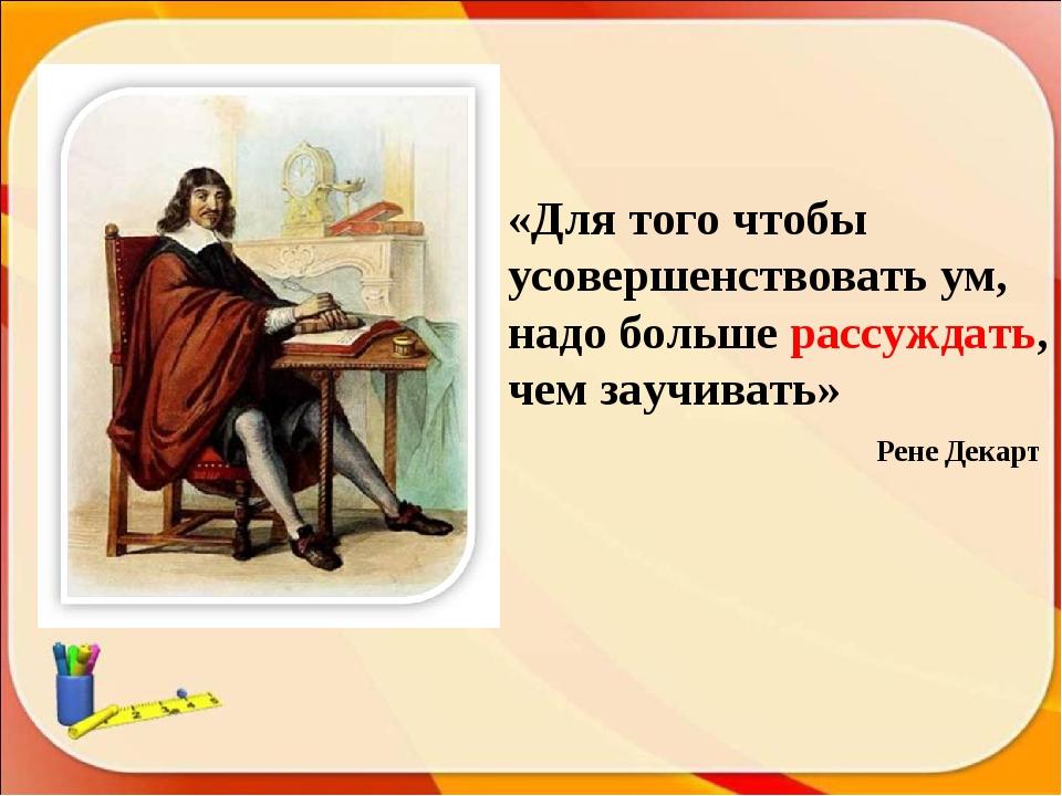 «Для того чтобы усовершенствовать ум, надо больше рассуждать, чем заучивать»...