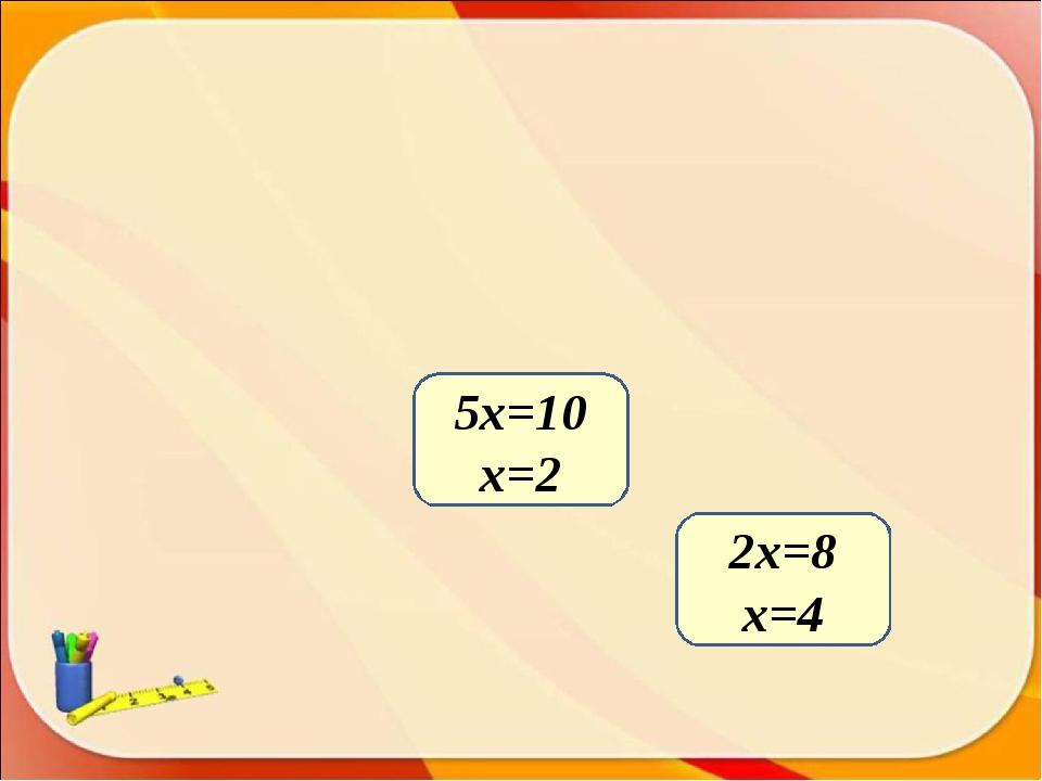 2х=8 x=4 5х=10 x=2