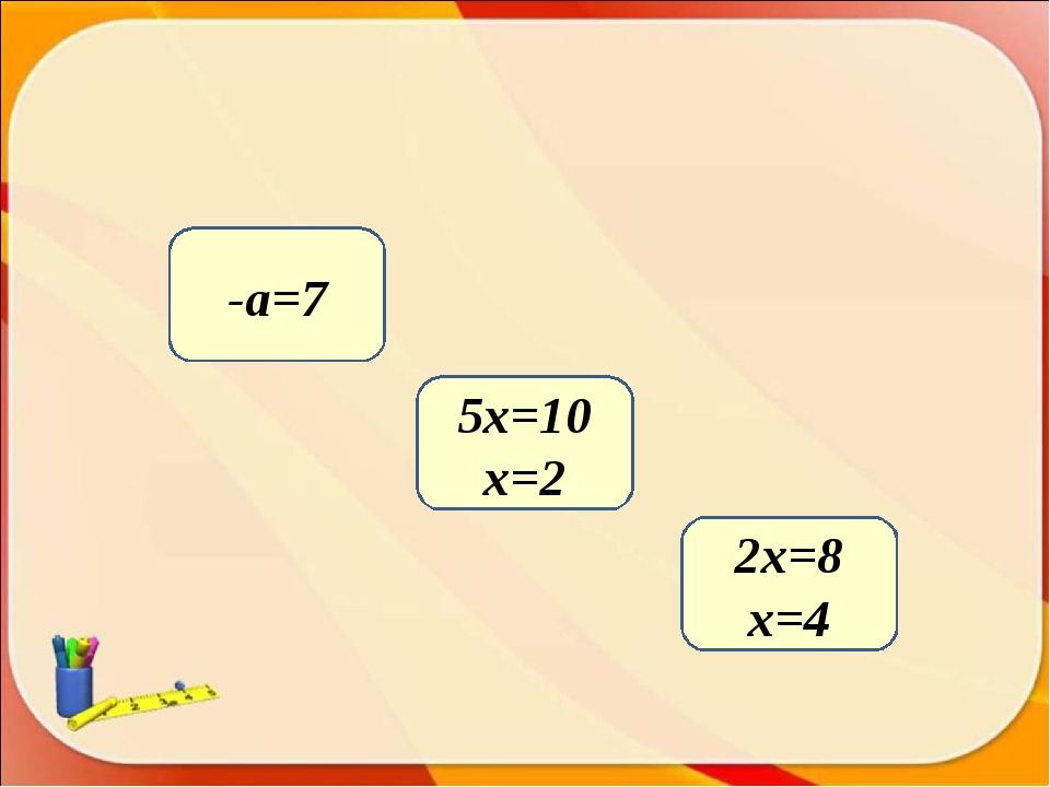 2х=8 x=4 5х=10 x=2 -а=7