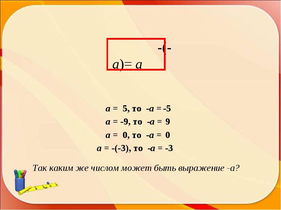 -(-а)= а Так каким же числом может быть выражение -а? а = 5, то -а = а = -9,...