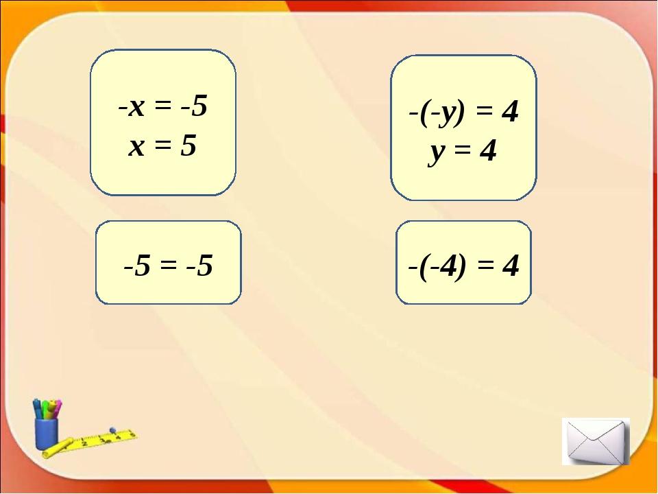 -5 = -5 -x = -5 x = 5 -(-4) = 4 -(-y) = 4 y = 4