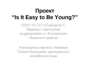 """Проект """"Is It Easy to Be Young?"""" ГПОУ ТО «ТСХК имени И. С. Ефанова» структурн"""