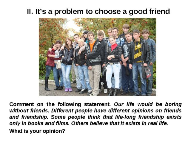 II. It's a problem to choose a good friend Comment on the following statement...