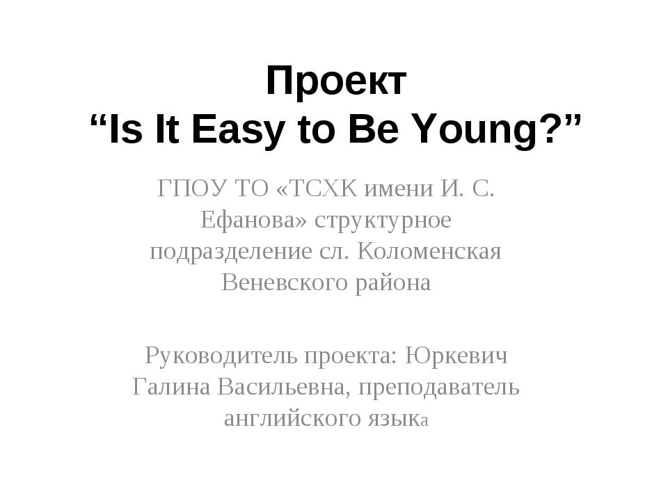 """Проект """"Is It Easy to Be Young?"""" ГПОУ ТО «ТСХК имени И. С. Ефанова» структурн..."""