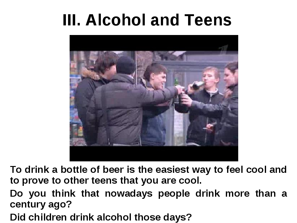 III. Alcohol and Teens To drink a bottle of beer is the easiest way to feel c...