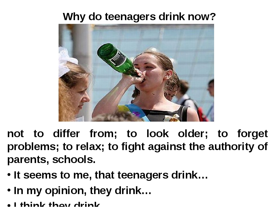 Why do teenagers drink now? not to differ from; to look older; to forget prob...