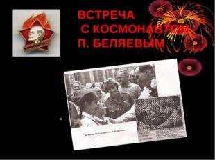 ВСТРЕЧА С КОСМОНАВТОМ П. БЕЛЯЕВЫМ