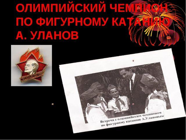 ОЛИМПИЙСКИЙ ЧЕМПИОН ПО ФИГУРНОМУ КАТАНИЮ А. УЛАНОВ