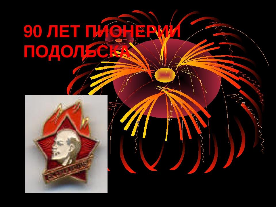 90 ЛЕТ ПИОНЕРИИ ПОДОЛЬСКА