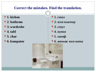 Correct the mistakes. Find the translation. 1. kichen 2. bathrom 3. wordrobe