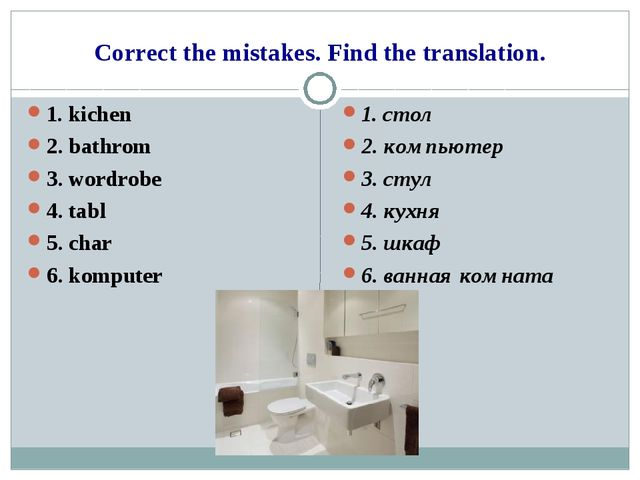 Correct the mistakes. Find the translation. 1. kichen 2. bathrom 3. wordrobe...