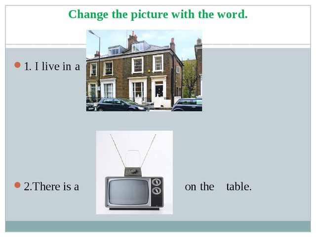 Change the picture with the word. 1. I live in a house. 2.There is a TV set o...