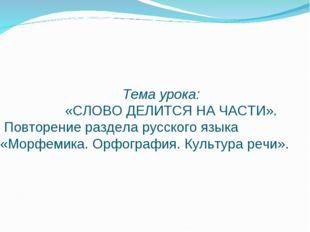 Тема урока: «СЛОВО ДЕЛИТСЯ НА ЧАСТИ». Повторение раздела русского языка «Мор