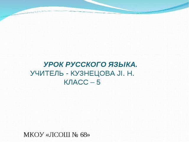 УРОК РУССКОГО ЯЗЫКА. УЧИТЕЛЬ - КУЗНЕЦОВА JI. Н. КЛАСС – 5 МКОУ «ЛСОШ № 68»