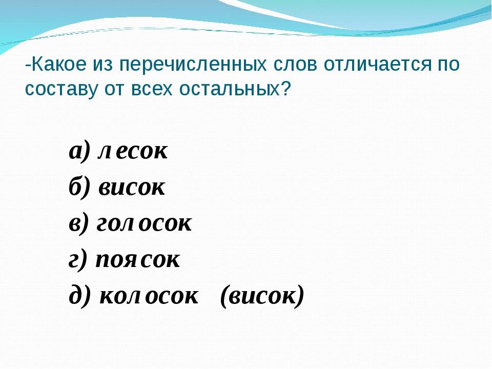 а) лесок б) висок в) голосок г) поясок д) колосок (висок) -Какое из перечисл...