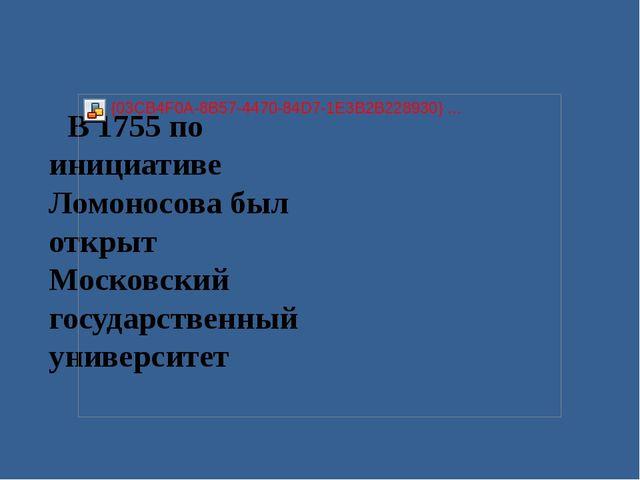 В 1755 по инициативе Ломоносова был открыт Московский государственный универс...