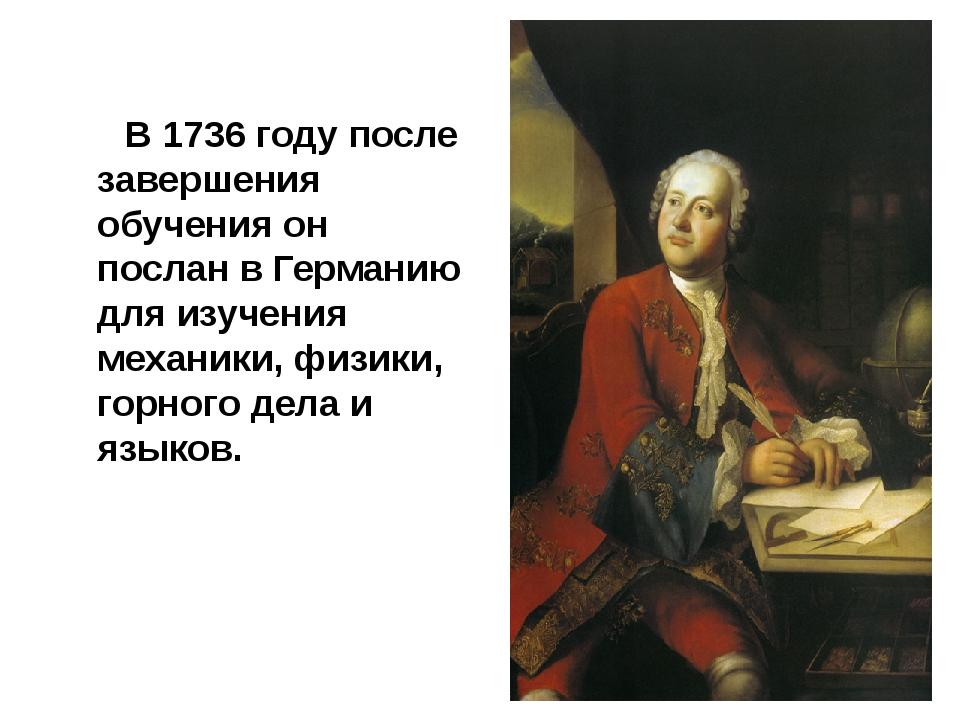В 1736 году после завершения обучения он послан в Германию для изучения меха...