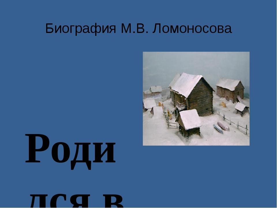 Биография М.В. Ломоносова Родился в 1711 году в Архангельской губернии в д. Д...