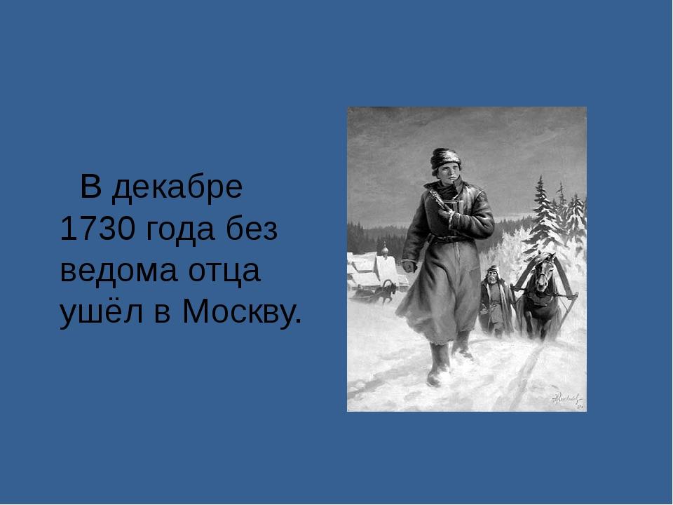 В декабре 1730 года без ведома отца ушёл в Москву.