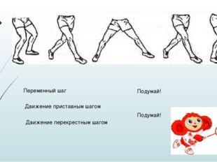 Движение приставным шагом Движение перекрестным шагом Переменный шаг Подумай!
