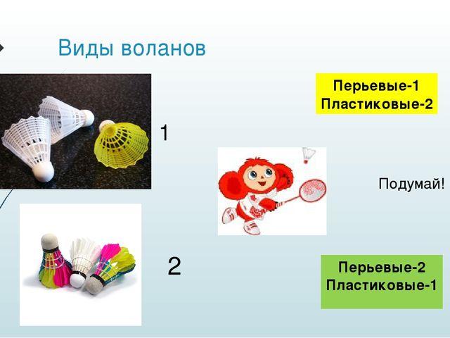 Виды воланов 1 2 Перьевые-1 Пластиковые-2 Перьевые-2 Пластиковые-1 Подумай!